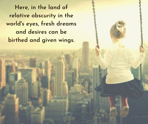 dreams - Here, in the land of relative obscurity in the world's eyes, fresh dreams and desires can be birthed and given wings quote (C) joylenton @joylenton.com
