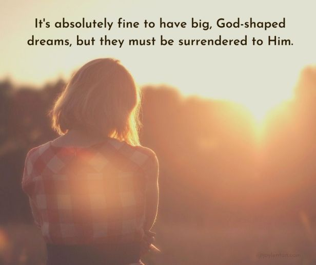dreams - It's absolutely fine to have big, God-shaped dreams, but they must be surrendered to Him quote (C) joylenton @joylenton.com